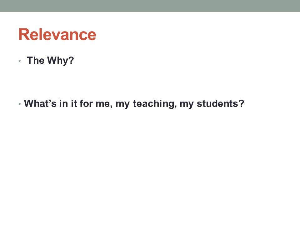 Relevance The Why What's in it for me, my teaching, my students