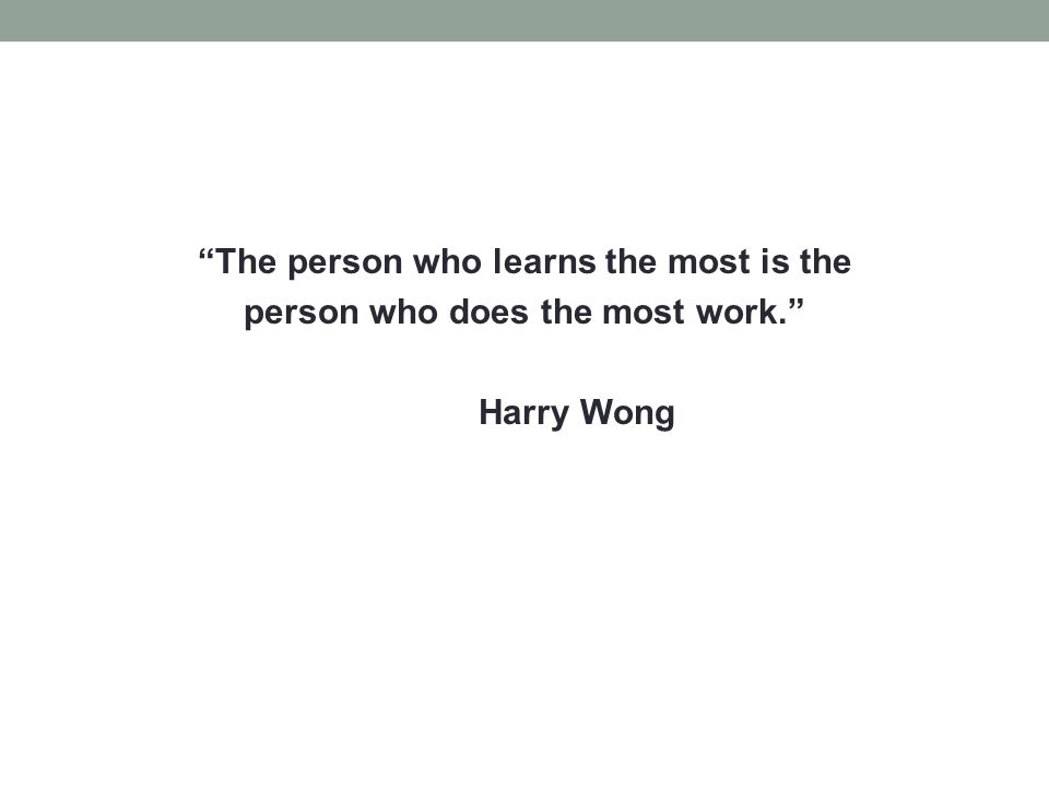 The person who learns the most is the person who does the most work