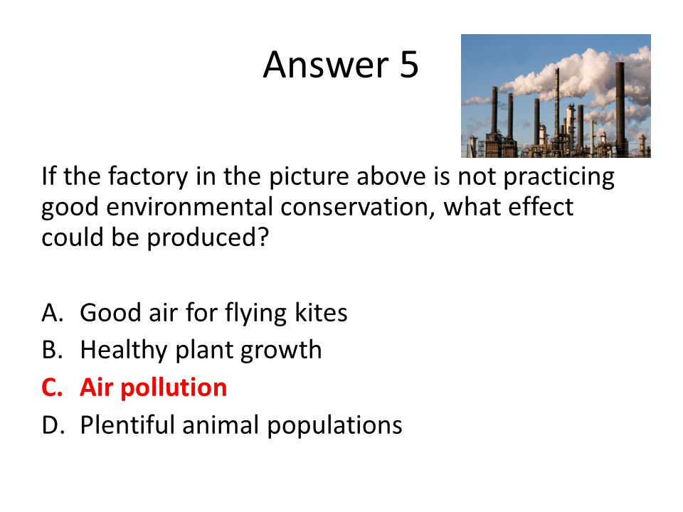 Answer 5 If the factory in the picture above is not practicing good environmental conservation, what effect could be produced