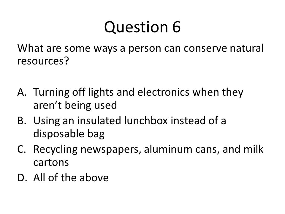 Question 6 What are some ways a person can conserve natural resources