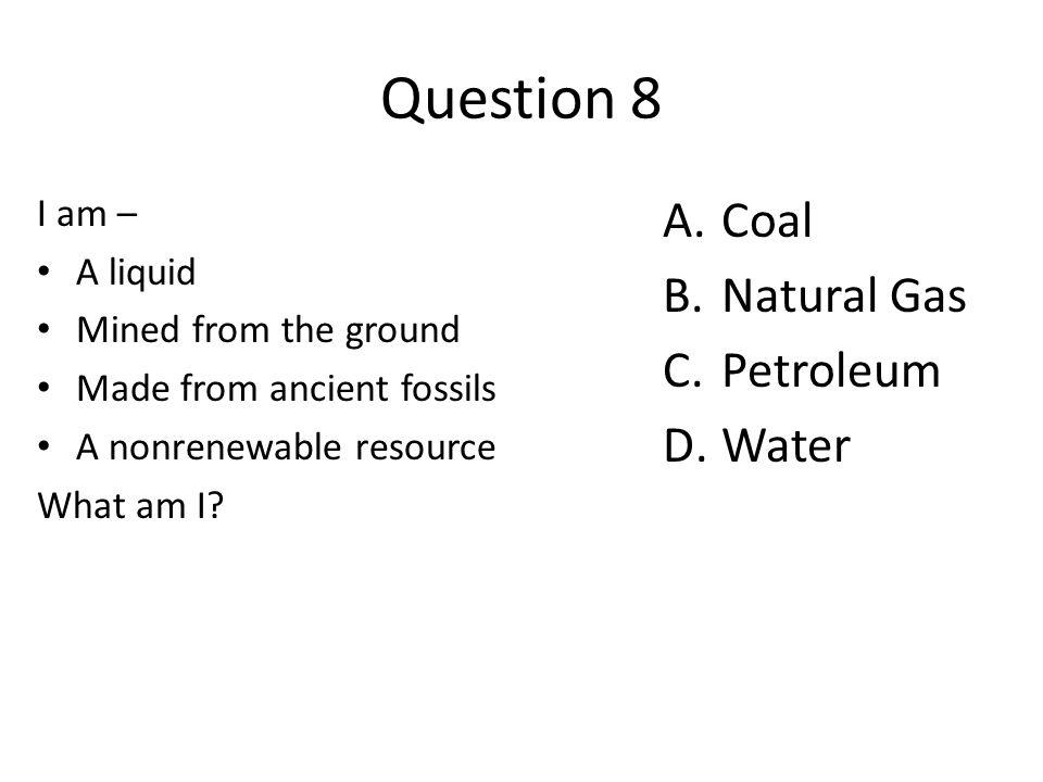 Question 8 Coal Natural Gas Petroleum Water I am – A liquid
