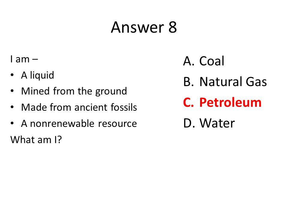 Answer 8 Coal Natural Gas Petroleum Water I am – A liquid