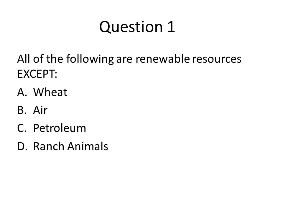 Question 1 All of the following are renewable resources EXCEPT: Wheat