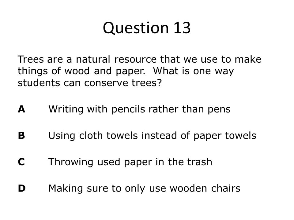 Question 13 Trees are a natural resource that we use to make things of wood and paper. What is one way students can conserve trees
