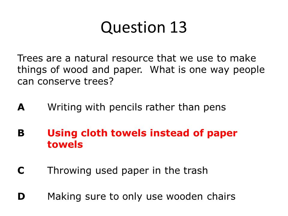 Question 13 Trees are a natural resource that we use to make things of wood and paper. What is one way people can conserve trees