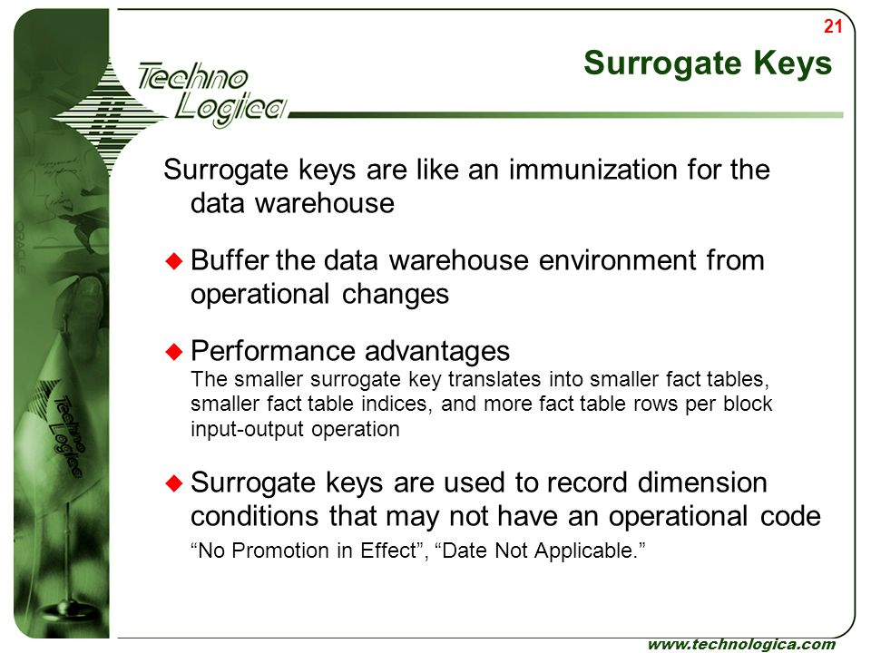 Surrogate Keys Surrogate keys are like an immunization for the data warehouse. Buffer the data warehouse environment from operational changes.