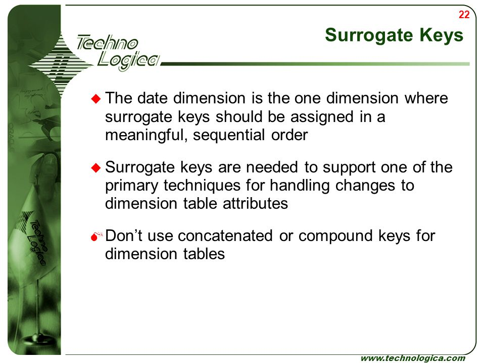 Surrogate Keys The date dimension is the one dimension where surrogate keys should be assigned in a meaningful, sequential order.