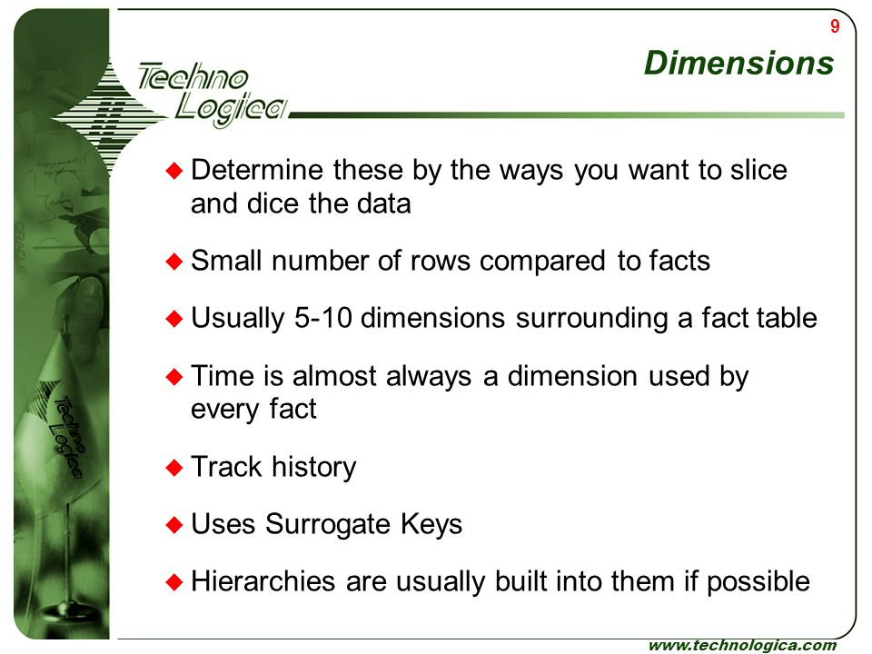 Dimensions Determine these by the ways you want to slice and dice the data. Small number of rows compared to facts.