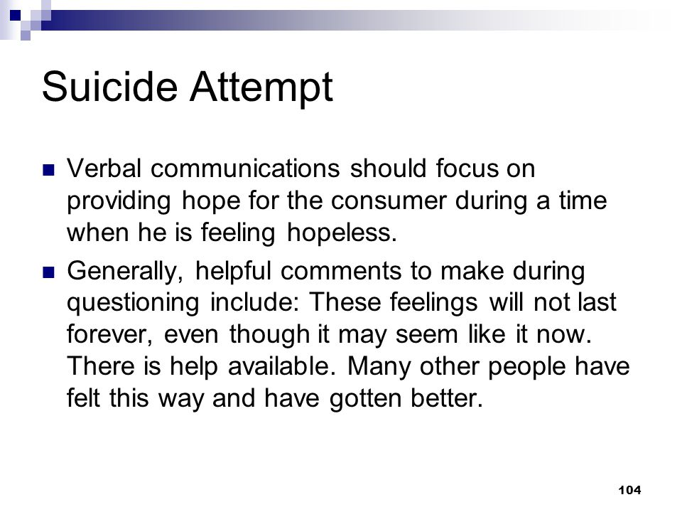 Suicide Attempt Verbal communications should focus on providing hope for the consumer during a time when he is feeling hopeless.