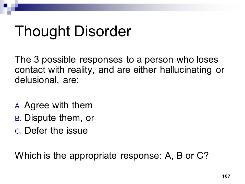 Thought Disorder The 3 possible responses to a person who loses contact with reality, and are either hallucinating or delusional, are: