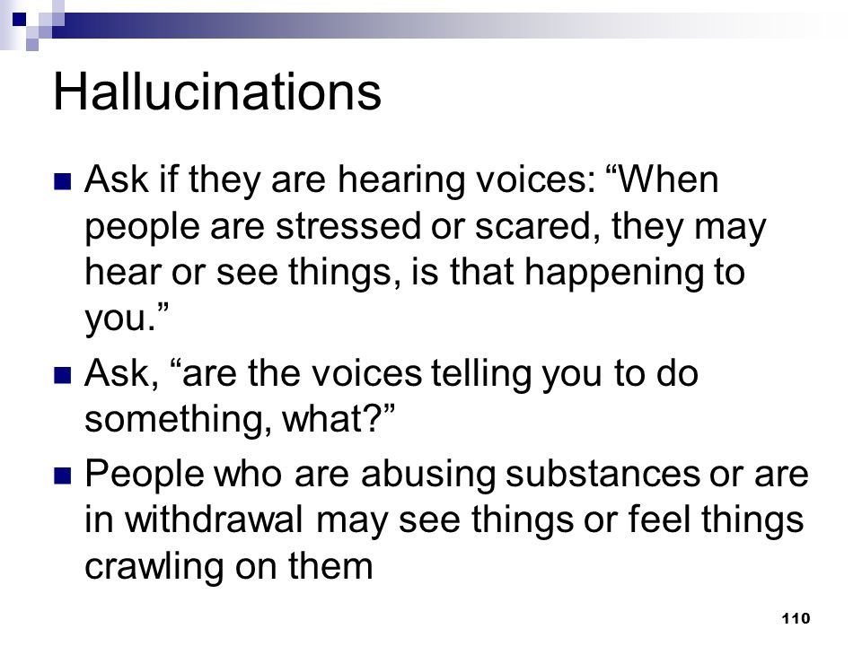 Hallucinations Ask if they are hearing voices: When people are stressed or scared, they may hear or see things, is that happening to you.