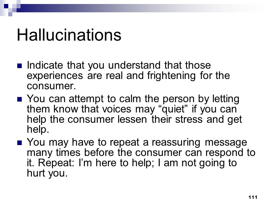 Hallucinations Indicate that you understand that those experiences are real and frightening for the consumer.
