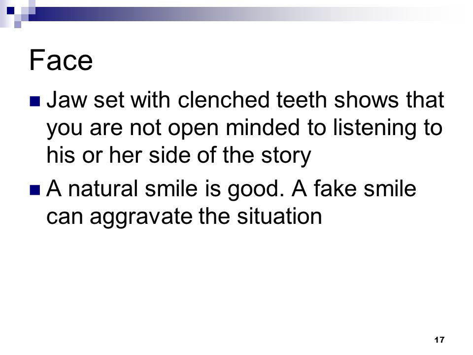 Face Jaw set with clenched teeth shows that you are not open minded to listening to his or her side of the story.