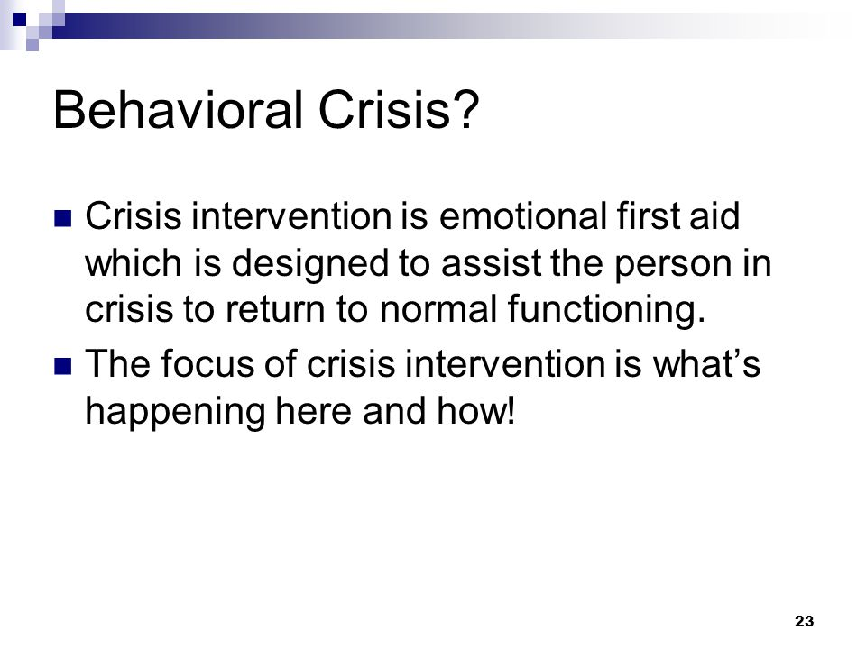 Behavioral Crisis Crisis intervention is emotional first aid which is designed to assist the person in crisis to return to normal functioning.