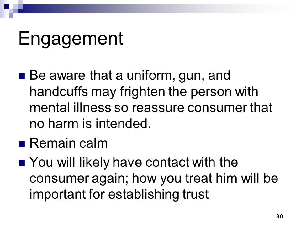 Engagement Be aware that a uniform, gun, and handcuffs may frighten the person with mental illness so reassure consumer that no harm is intended.