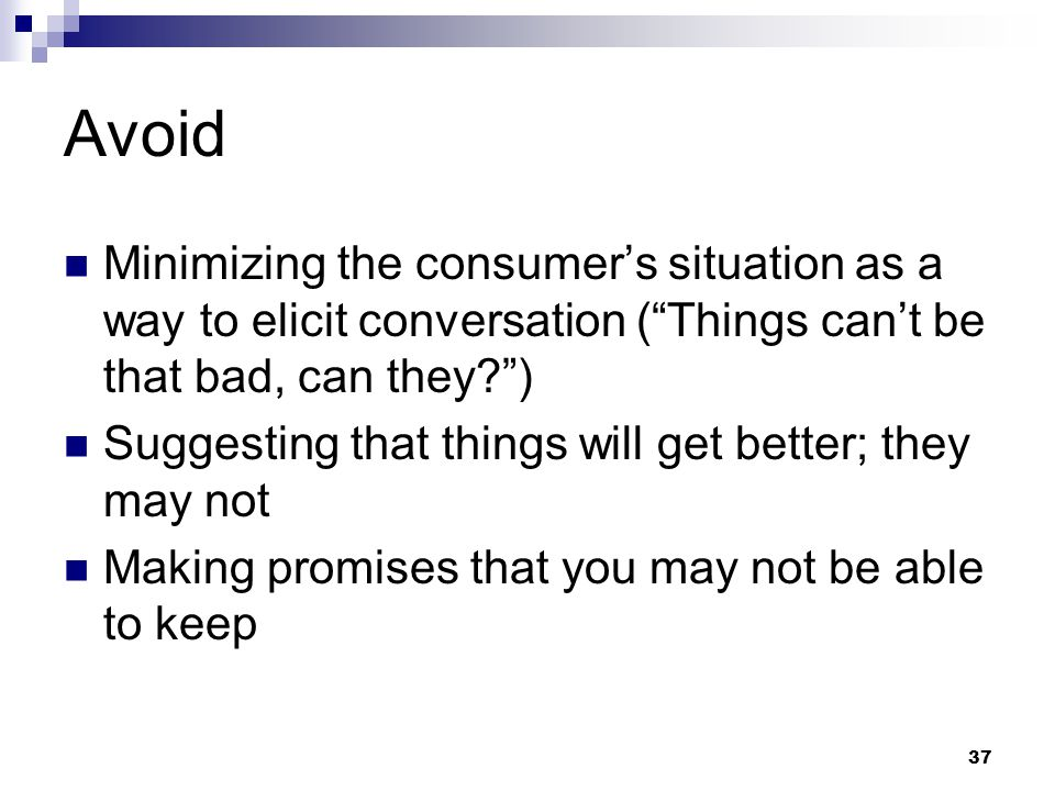 Avoid Minimizing the consumer's situation as a way to elicit conversation ( Things can't be that bad, can they )