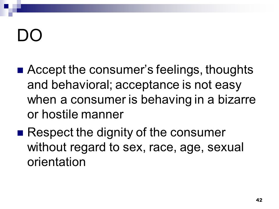DO Accept the consumer's feelings, thoughts and behavioral; acceptance is not easy when a consumer is behaving in a bizarre or hostile manner.