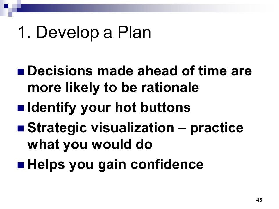 1. Develop a Plan Decisions made ahead of time are more likely to be rationale. Identify your hot buttons.