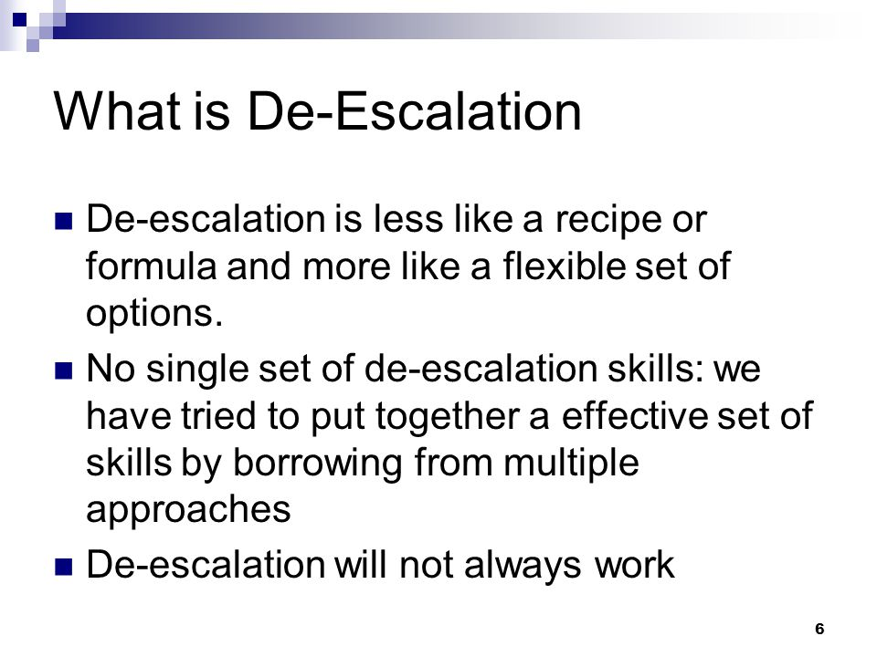 What is De-Escalation De-escalation is less like a recipe or formula and more like a flexible set of options.