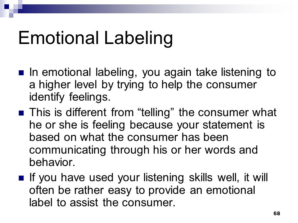Emotional Labeling In emotional labeling, you again take listening to a higher level by trying to help the consumer identify feelings.