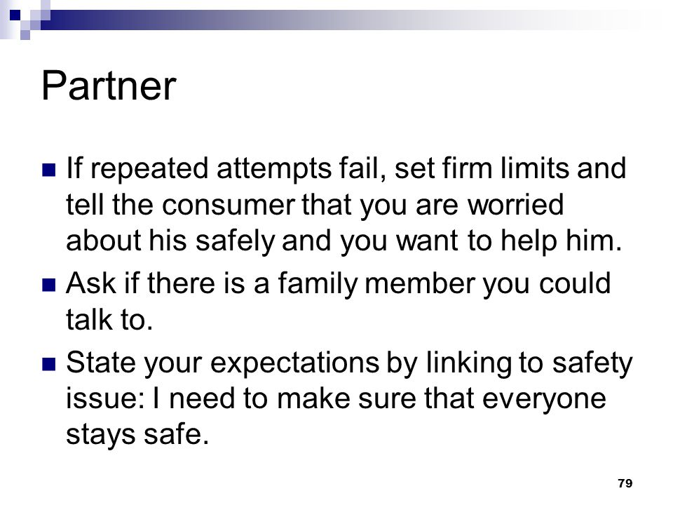 Partner If repeated attempts fail, set firm limits and tell the consumer that you are worried about his safely and you want to help him.