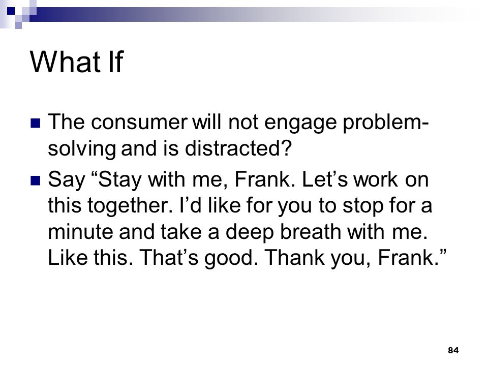 What If The consumer will not engage problem-solving and is distracted