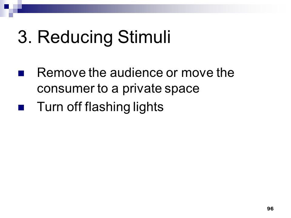 3. Reducing Stimuli Remove the audience or move the consumer to a private space.
