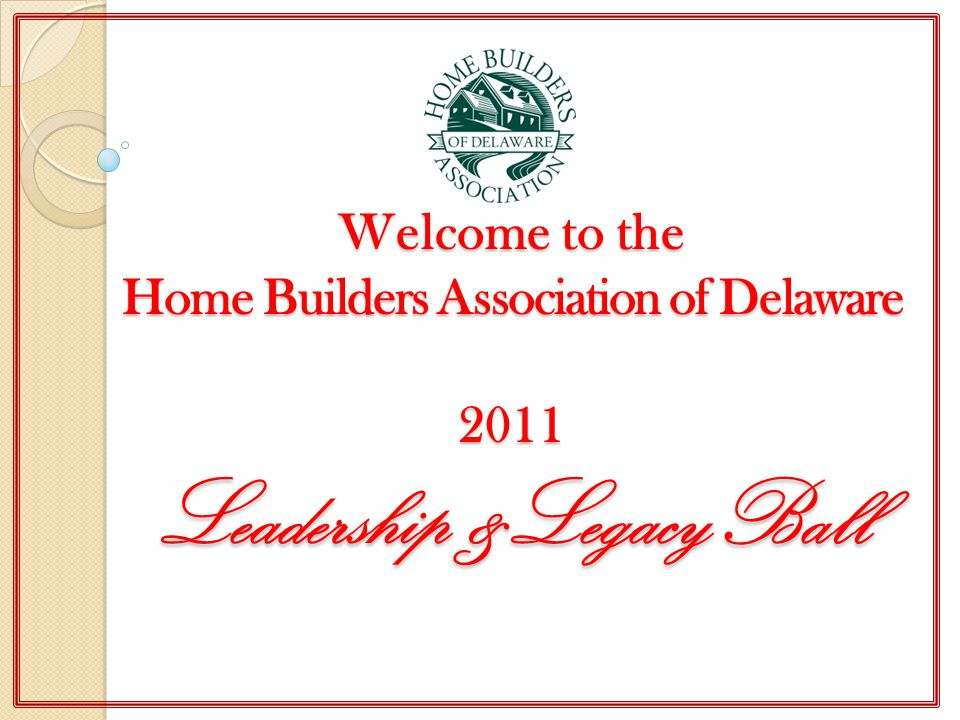 Welcome to the Home Builders Association of Delaware 2011 Leadership &LegacyBall