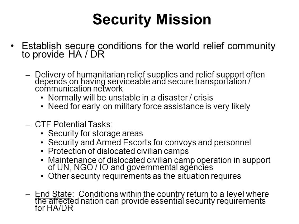 Security Mission Establish secure conditions for the world relief community to provide HA / DR.