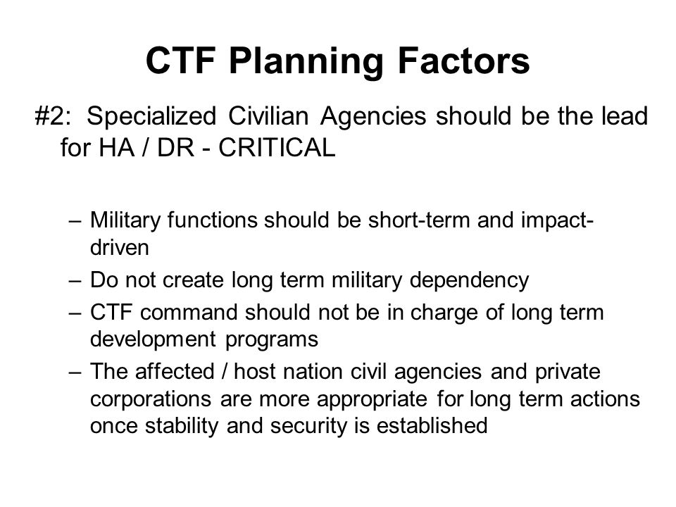 CTF Planning Factors #2: Specialized Civilian Agencies should be the lead for HA / DR - CRITICAL.