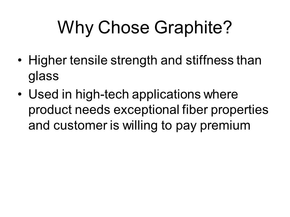 Why Chose Graphite Higher tensile strength and stiffness than glass