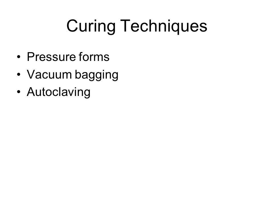Curing Techniques Pressure forms Vacuum bagging Autoclaving