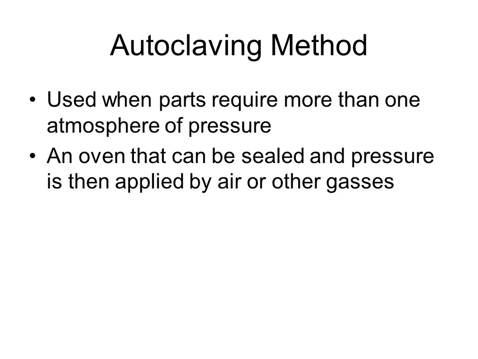 Autoclaving Method Used when parts require more than one atmosphere of pressure.
