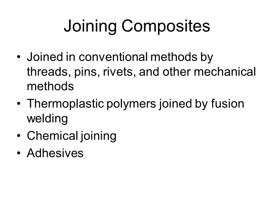 Joining Composites Joined in conventional methods by threads, pins, rivets, and other mechanical methods.