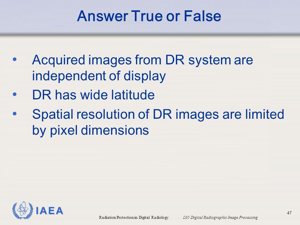 Answer True or False Acquired images from DR system are independent of display. DR has wide latitude.