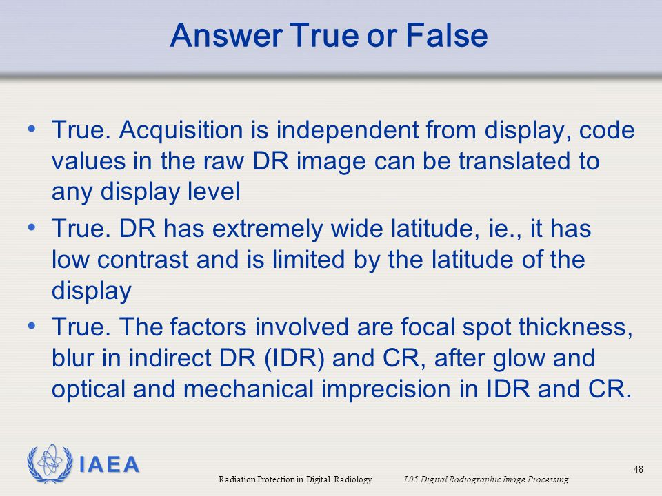 Answer True or False True. Acquisition is independent from display, code values in the raw DR image can be translated to any display level.