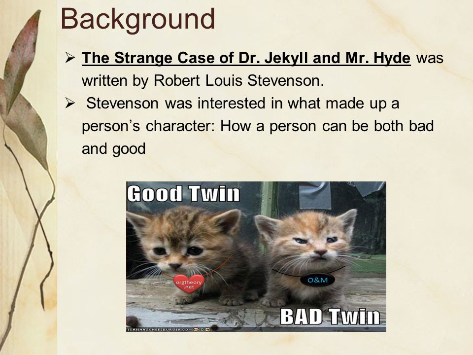 Background The Strange Case of Dr. Jekyll and Mr. Hyde was written by Robert Louis Stevenson.