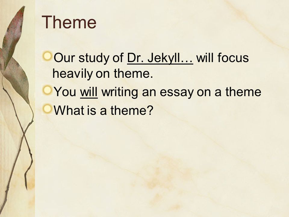Theme Our study of Dr. Jekyll… will focus heavily on theme.