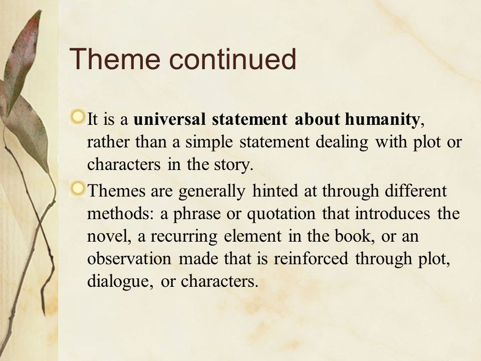 Theme continued It is a universal statement about humanity, rather than a simple statement dealing with plot or characters in the story.