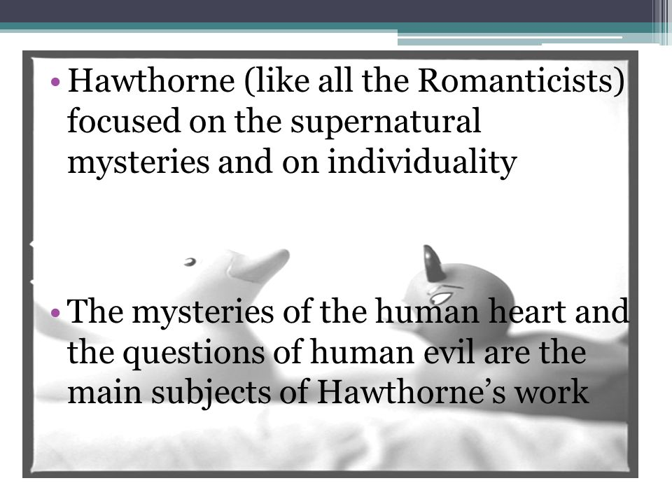 Hawthorne (like all the Romanticists) focused on the supernatural mysteries and on individuality