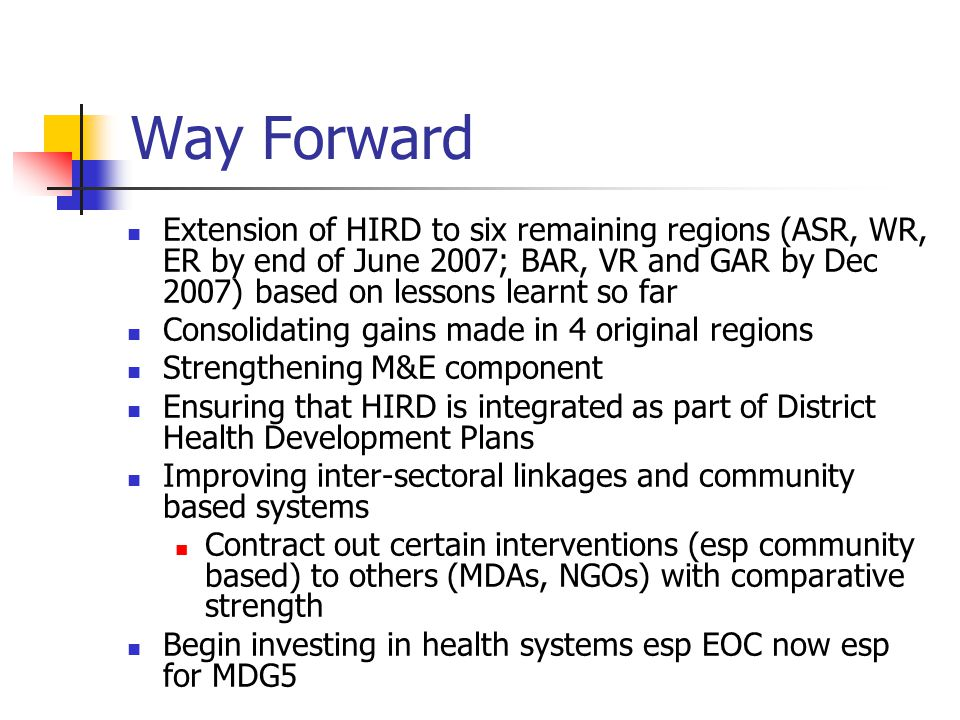 Way Forward Extension of HIRD to six remaining regions (ASR, WR, ER by end of June 2007; BAR, VR and GAR by Dec 2007) based on lessons learnt so far.