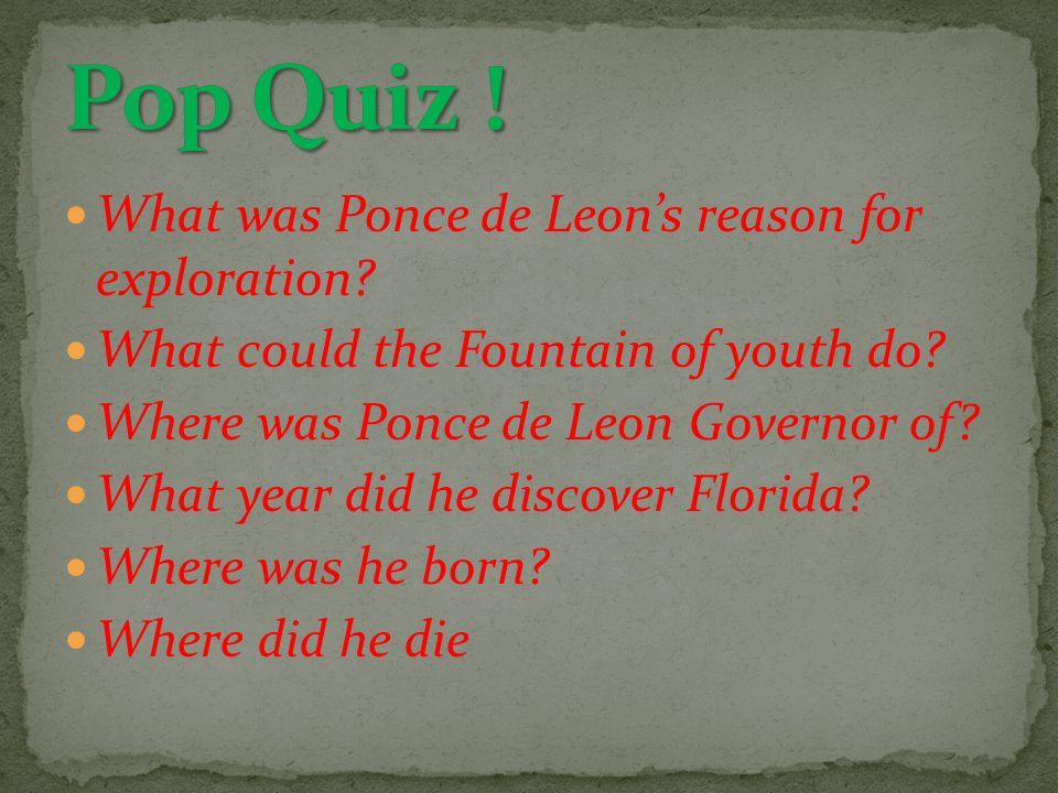 Pop Quiz ! What was Ponce de Leon's reason for exploration