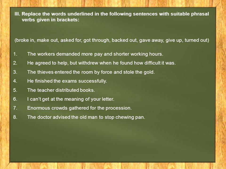 III. Replace the words underlined in the following sentences with suitable phrasal verbs given in brackets: