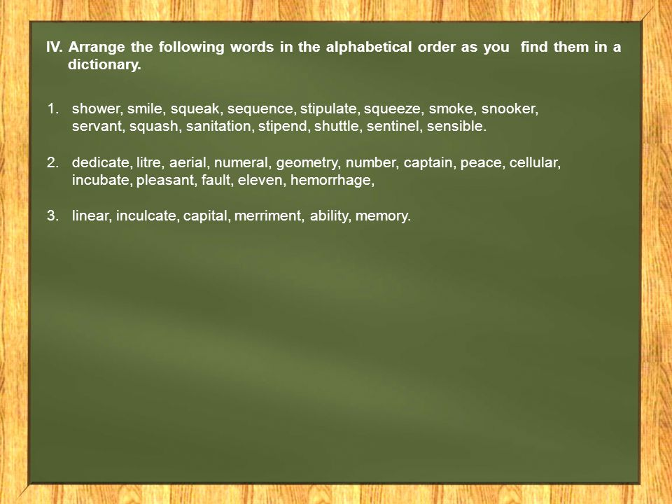 IV. Arrange the following words in the alphabetical order as you find them in a dictionary.