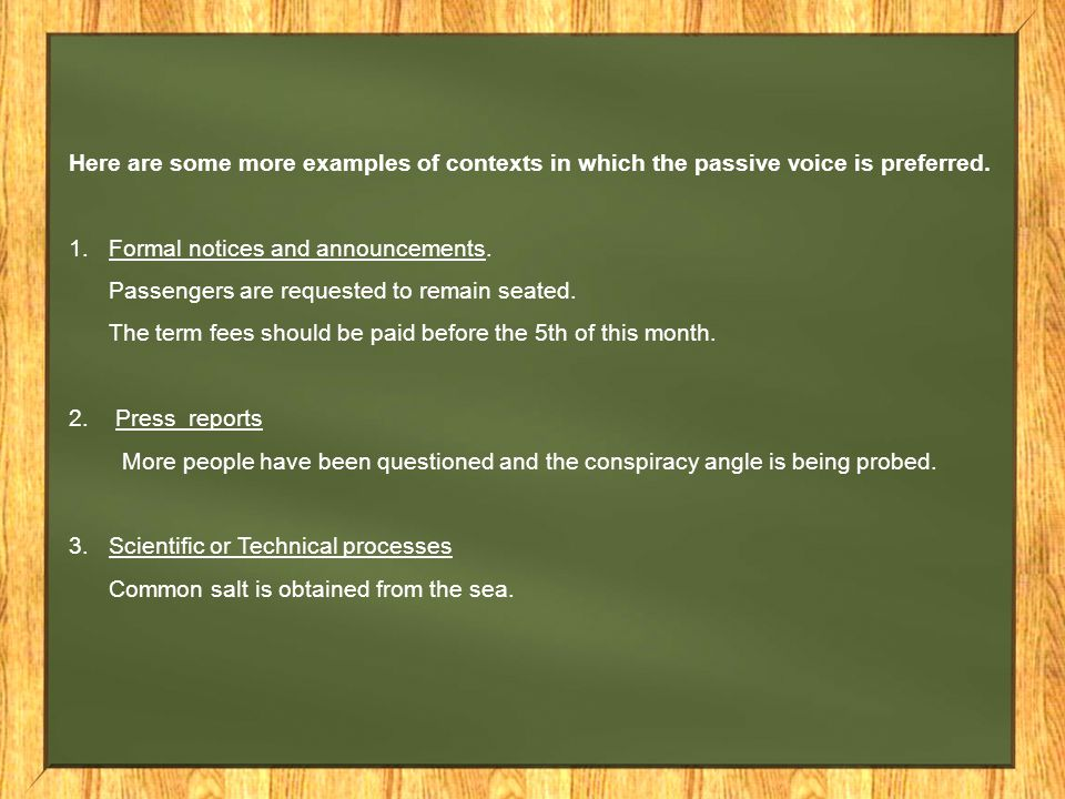 Here are some more examples of contexts in which the passive voice is preferred.