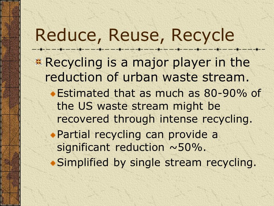 Reduce, Reuse, Recycle Recycling is a major player in the reduction of urban waste stream.