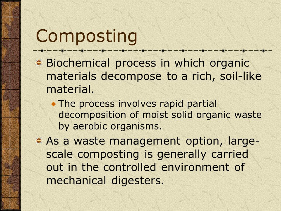 Composting Biochemical process in which organic materials decompose to a rich, soil-like material.