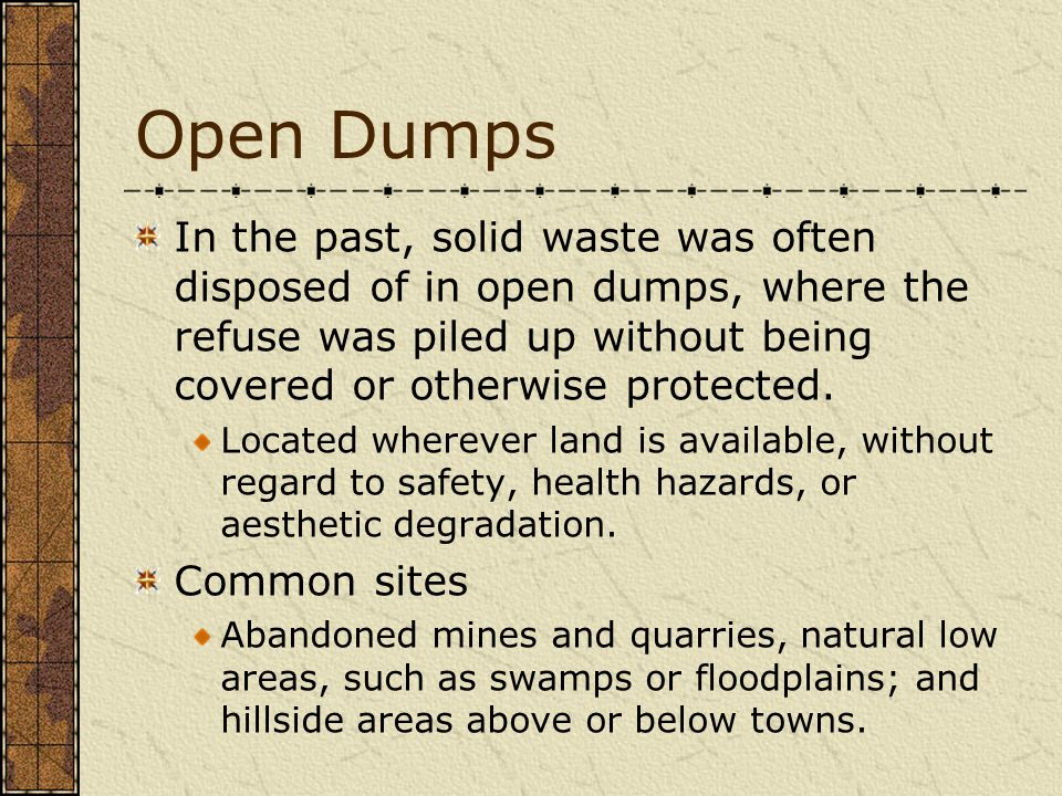 Open Dumps In the past, solid waste was often disposed of in open dumps, where the refuse was piled up without being covered or otherwise protected.
