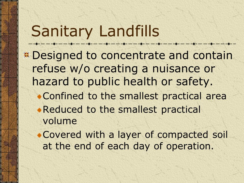 Sanitary Landfills Designed to concentrate and contain refuse w/o creating a nuisance or hazard to public health or safety.