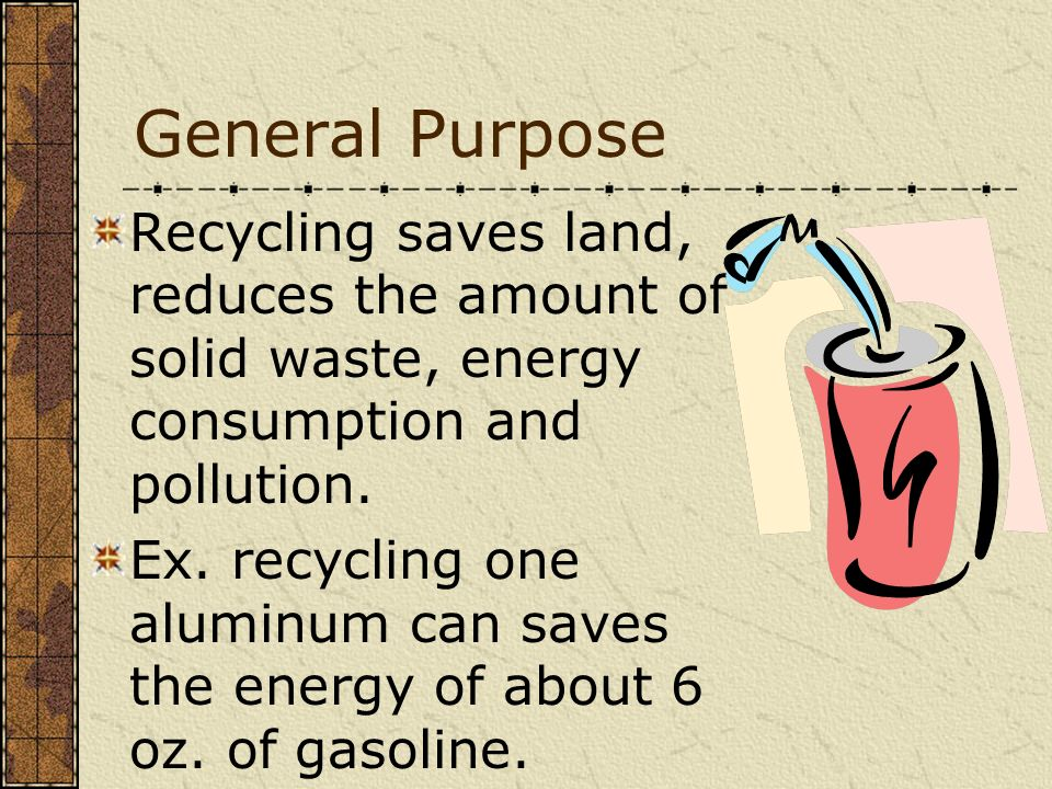 General Purpose Recycling saves land, reduces the amount of solid waste, energy consumption and pollution.